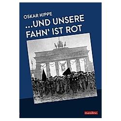 ..Und unsere Fahn' ist rot. Oskar Hippe  - Buch