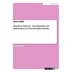 Dampf in Südwest - Eisenbahnbau zur Kolonialzeit in Deutsch-Südwestafrika. Bruno Wägli  - Buch