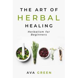The Art of Herbal Healing: Herbalism for Beginners: eBook von Ava Green