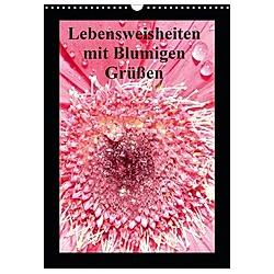 Lebensweisheiten mit Blumigen Grüßen (Wandkalender 2021 DIN A3 hoch)