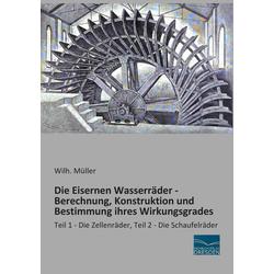 Die Eisernen Wasserräder - Berechnung Konstruktion und Bestimmung ihres Wirkungsgrades als Buch von Wilh. Müller