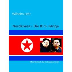 Nordkorea - Die Kim Intrige: eBook von Wilhelm Lehr