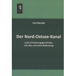 Der Nord-Ostsee-Kanal seine Entstehungsgeschichte sein Bau und seine Bedeutung als Buch von Carl Beseke