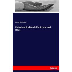 Einfaches Kochbuch für Schule und Haus als Buch von Anna Siegfried
