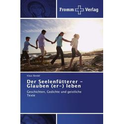 Der Seelenfütterer - Glauben (er-) leben als Buch von Klaus Bendel