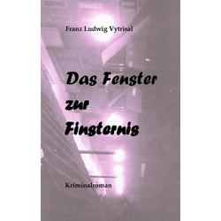 Das Fenster zur Finsternis als Buch von Franz Ludwig Vytrisal