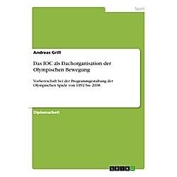 Das IOC als Dachorganisation der Olympischen Bewegung. Andreas Grill  - Buch