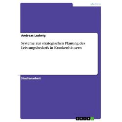 Systeme zur strategischen Planung des Leistungsbedarfs in Krankenhäusern als Buch von Andreas Ludwig