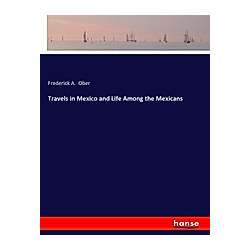Travels in Mexico and Life Among the Mexicans. Frederick A. Ober  - Buch