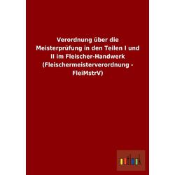 Verordnung über die Meisterprüfung in den Teilen I und II im Fleischer-Handwerk (Fleischermeisterverordnung - FleiMstrV) als Buch von ohne Autor