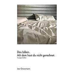 Das Leben. Mit dem hast du nicht gerechnet.. Lea Grossmann  - Buch