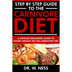 Step by Step Guide to the Carnivore Diet: A Detailed Beginners Guide to Losing Weight on the Carnivore Diet: eBook von W. Ness