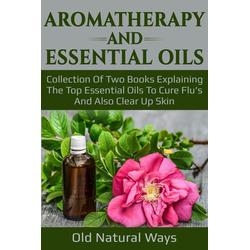 Aromatherapy And Essential Oils: eBook von Old Natural Ways