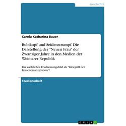 Bubikopf und Seidenstrumpf. Die Darstellung der Neuen Frau der Zwanziger Jahre in den Medien der Weimarer Republik: eBook von Carola Katharina Bauer