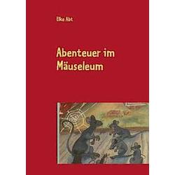 Abenteuer im Mäuseleum als Buch von Elke Abt