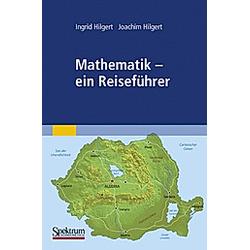 Mathematik - ein Reiseführer. Joachim Hilgert  Ingrid Hilgert  - Buch