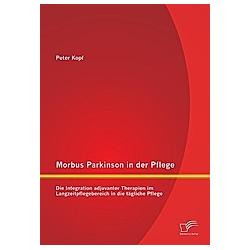 Morbus Parkinson in der Pflege: Die Integration adjuvanter Therapien im Langzeitpflegebereich in die tägliche Pflege