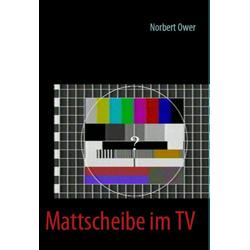 Mattscheibe im TV als Buch von Norbert Ower