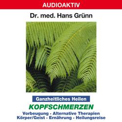 Ganzheitliches Heilen: Kopfschmerzen - Vorbeugung alternative Therapien Körper & Geist Ernährung Heilungsreise als Hörbuch Download von Dr. Hans Grünn