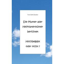 Die Mutter aller Helikoptermütter berichtet Hochbegabt oder nicht ? als Buch von Gabi Glander
