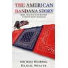 Daniel Weaver The American Bandana Story: More than You Ever Wanted to Know About Bandanas als eBook Download von Daniel Weaver/ Michael Hearing