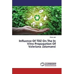 Influence Of TDZ On The In Vitro Propagation Of Valeriana Jatamansi. Rishu Jain  - Buch