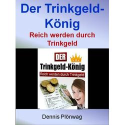 Der Trinkgeld-König - Reich werden durch Trinkgeld: eBook von Dennis Plönwag