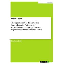 Therapieplan über 20 Einheiten Stimmtherapie. Patient mit Hyperfunktioneller Dysphonie mit beginnenden Stimmlippenknötchen: eBook von Antonia Wolf