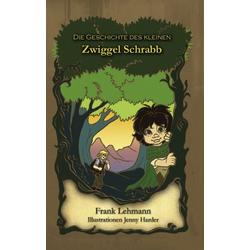 Die Geschichte des kleinen Zwiggel Schrabb als Buch von Frank Lehmann