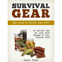 Survival Gear: 15 Survival Tips for Long Term Storage of Your Survival Food. Best Foods for Survival After SHTF: eBook von Quincy Tucker