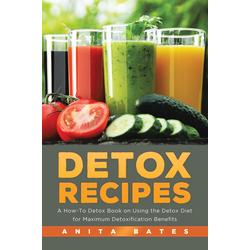 Detox Recipes: A How-To Detox Book on Using the Detox Diet for Maximum Detoxification Benefits: eBook von Anita Bates