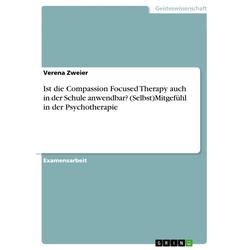 Ist die Compassion Focused Therapy auch in der Schule anwendbar? (Selbst)Mitgefühl in der Psychotherapie: eBook von Verena Zweier