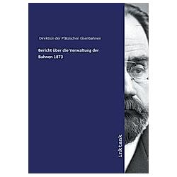 Bericht über die Verwaltung der Bahnen 1873. Direktion der Pfälzischen Eisenbahnen  - Buch