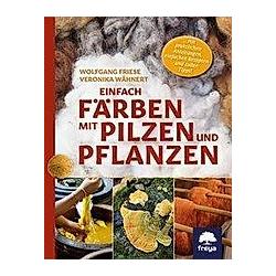 Einfach färben mit Pilzen und Pflanzen. Wolfgang Friese  Veronika Wähnert  - Buch