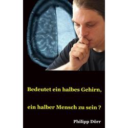 Bedeutet ein halbes Gehirn ein halber Mensch zu sein?: eBook von Philipp Dörr