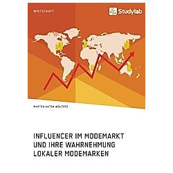 Influencer im Modemarkt und ihre Wahrnehmung lokaler Modemarken. Marten Anton Wolters  - Buch