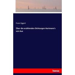 Über die erzählenden Dichtungen Hartmann's von Aue als Buch von Franz Eggert