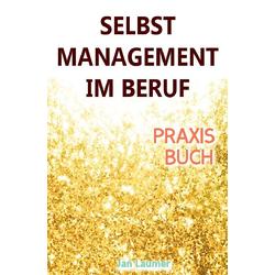 Selbstmanagement im Beruf: DAS SELBSTMANAGEMENT PRAXISBUCH! Wie Du in 5 Schritten mit dem richtigen: Buch von Jan Laumer