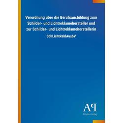 Verordnung über die Berufsausbildung zum Schilder- und Lichtreklamehersteller und zur Schilder- und Lichtreklameherstellerin als Buch von Antiphon...