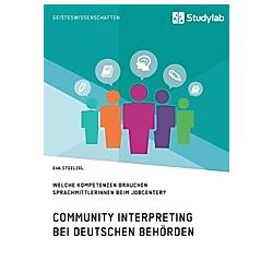 Community Interpreting bei deutschen Behörden. Welche Kompetenzen brauchen SprachmittlerInnen beim Jobcenter?. Eva Stoelzel  - Buch