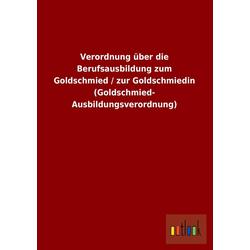 Verordnung über die Berufsausbildung zum Goldschmied / zur Goldschmiedin (Goldschmied- Ausbildungsverordnung) als Buch von ohne Autor