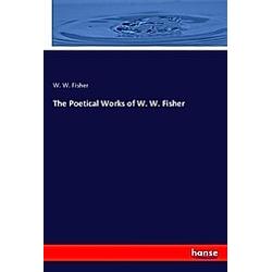 The Poetical Works of W. W. Fisher. W. W. Fisher  - Buch