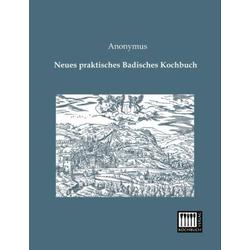 Neues praktisches Badisches Kochbuch als Buch von Anonym