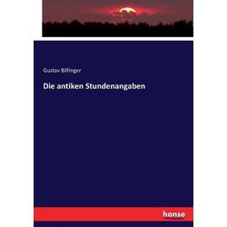 Die antiken Stundenangaben als Buch von Gustav Bilfinger