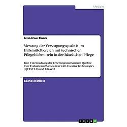 Messung der Versorgungsqualität im Hilfsmittelbereich mit technischen Pflegehilfsmitteln in der häuslichen Pflege. Jens-Uwe Knorr  - Buch
