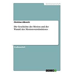 Die Geschichte der Mission und der Wandel des Missionsverständnisses. Christian Albrecht  - Buch