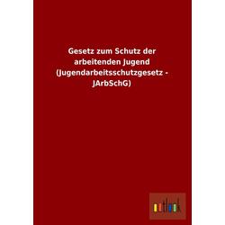 Gesetz zum Schutz der arbeitenden Jugend (Jugendarbeitsschutzgesetz - JArbSchG) als Buch von ohne Autor