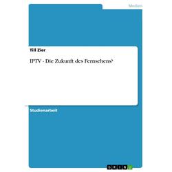 IPTV - Die Zukunft des Fernsehens? als Buch von Till Zier