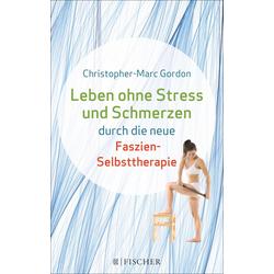 Leben ohne Stress und Schmerzen durch die neue Faszien-Selbsttherapie: eBook von Christopher-Marc Gordon