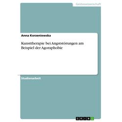 Kunsttherapie bei Angststörungen am Beispiel der Agoraphobie: eBook von Anna Korzeniewska